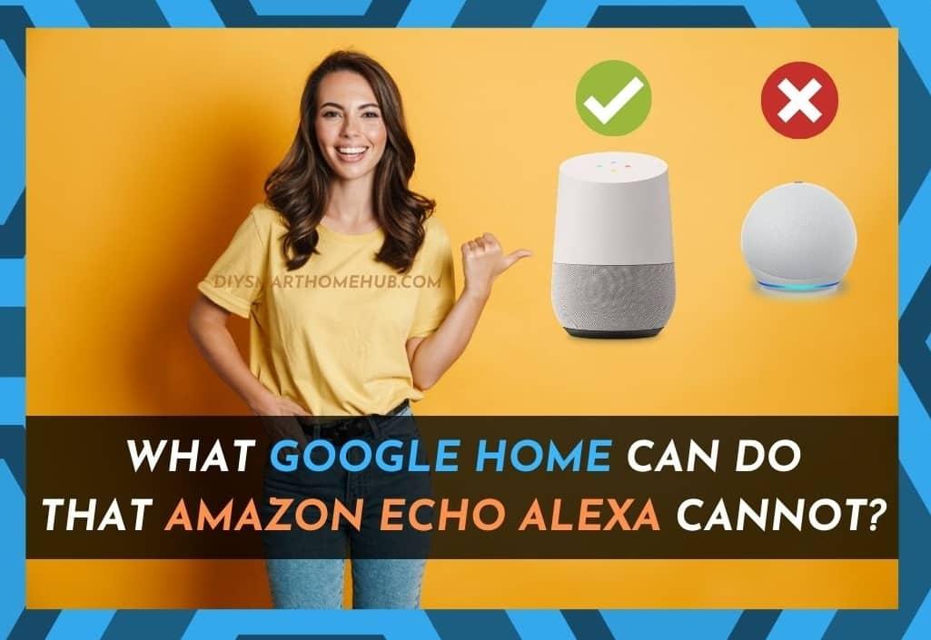 Google Home Can Do Amazon Echo Alexa Cannot